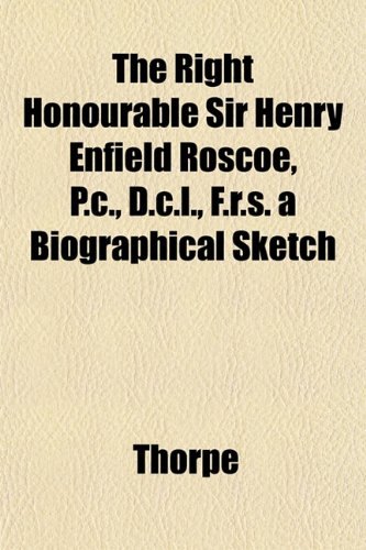 The Right Honourable Sir Henry Enfield Roscoe, P.C., D.C.L., F.R.S. a Biographical Sketch