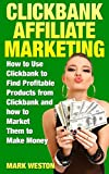 ClickBank Affiliate Marketing: How to Use ClickBank to Find Profitable Products from ClickBank and how to Market Them to Make Money (Online Business Collection Book 2)