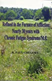 Paul Gregory Refined in the Furnace of Affliction: Nearly 30 Years with Chronic Fatigue Syndrome/ME