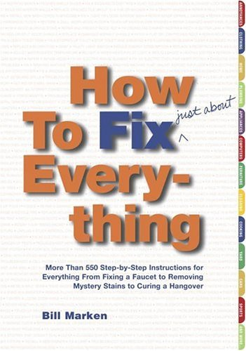 How To Fix (Just About) Everything: More Than 550 Step-By-Step Instructions For Everything From Fixing A Faucet To Removing Mystery Stains To Curing A Hangover