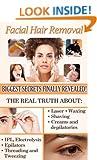 Facial Hair Removal: Biggest Secretes Finally Revealed (Cosmetics Biggest Secrets Finally Revealed Book 1)