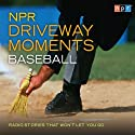 NPR Driveway Moments: Baseball: Radio Stories That Won't Let You Go Radio/TV Program by  NPR Narrated by Neal Conan