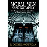 Moral Men Need Not Apply: One Man's Quest To Become A Catholic Priest In America's Decaying Culture.by R. Donald McGaffigan