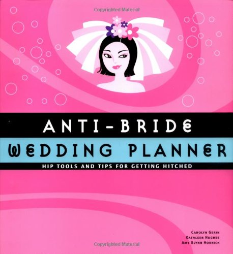 Anti-Bride Wedding Planner: Hip Tools and Tips for Getting Hitched
