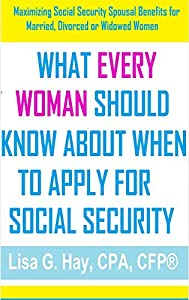 What Every Woman Should Know About When To Apply For Social Security: Maximizing Social Security Spousal Benefits for Married, Divorced or Widowed Women by A Precious Gift