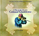 A Day in the Life of a Colonial Glassblower (Library of Living and Working in Colonial Times)