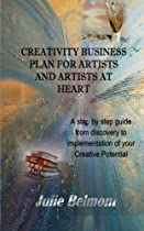 Creativity Business Plan for Artists and Artists at Heart: A Step by Step guide to implementation of your Creative Potential