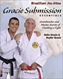 Gracie Submission Essentials: Grandmaster and Master Secrets of Finishing a Fight (Brazilian Jiu-Jitsu series)