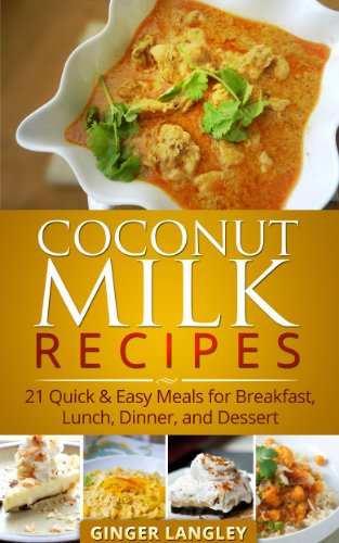 Coconut Milk Recipes: 21 Quick & Easy Meals for Breakfast, Lunch, Dinner, and Dessert by Ginger Langley