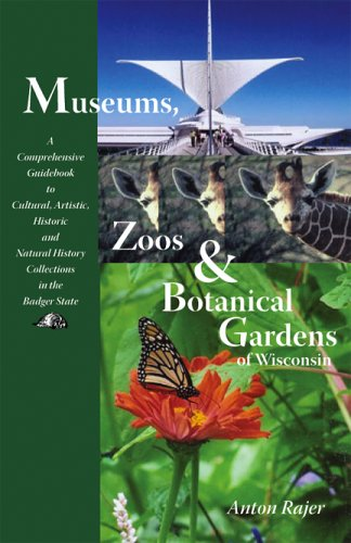 Museums Zoos and Botanical Gardens of Wisconsin A Comprehensive Guidebook to Cultural Artistic Historic096645684X