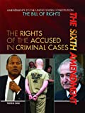 The Sixth Amendment: The Rights of the Accused in Criminal Cases (Amendments to the United States Constitution: the Bill of Rights)