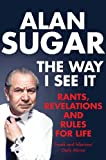 Alan Sugar The Way I See It: Rants, Revelations And Rules For Life