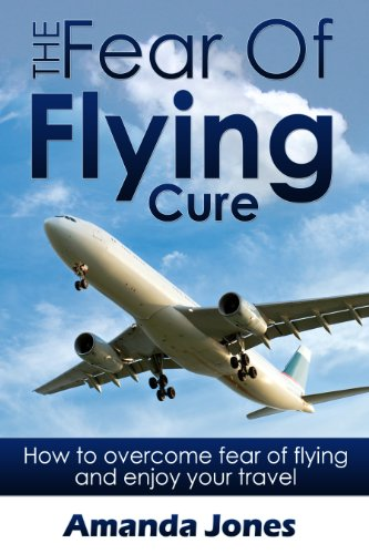 Amanda Jones - The Fear Of Flying Cure: How to overcome fear of flying and enjoy your travel (English Edition)