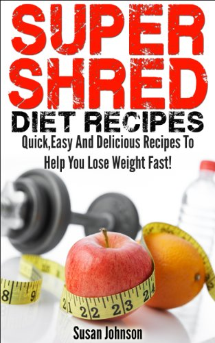 Super Shred Diet Recipes: Quick Easy And Delicious Super Shred Recipes To Help You Lose Weight Fast! (Top Super Shred Diet Recipes!)