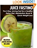 Juice Fasting: The 3 Day Juicing Fast for a Healthy Detox Diet, Metabolism Boost, and Quick Weight Loss (Juicing Recipes)