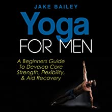 Yoga for Men: A Beginner's Guide to Develop Core Strength, Flexibility, and Aid Recovery Audiobook by Jake Bailey Narrated by Sean Householder