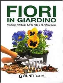 Fiori in giardino. Manuale completo per la cura e la coltivazione