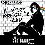 A Very Irregular Head: The Life of Syd Barrett   Rob Chapman