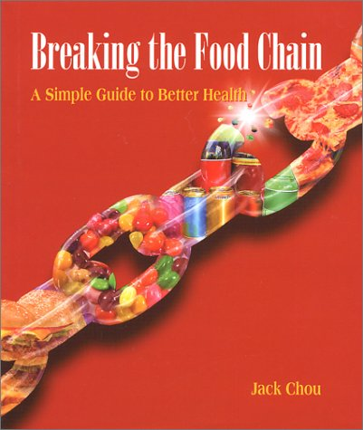 Breaking the Food Chain : A Simple Guide to Better Health, JACK CHOU