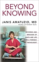 Beyond Knowing: Mysteries and Messages of Death and Life from a Forensic Pathologist