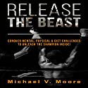 Release the Beast: Conquer Mental, Physical & Diet Challenges to Unleash the Champion Inside! Audiobook by Michael V. Moore Narrated by Kelly Rhodes