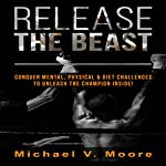 Release the Beast: Conquer Mental, Physical & Diet Challenges to Unleash the Champion Inside! | Michael V. Moore