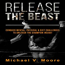 Release the Beast: Conquer Mental, Physical & Diet Challenges to Unleash the Champion Inside! (       UNABRIDGED) by Michael V. Moore Narrated by Kelly Rhodes