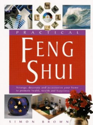 Practical Feng Shui: Arrange, Decorate and Accessorize Your Home to Promote Health, Wealth and Happiness, Simon G. Brown