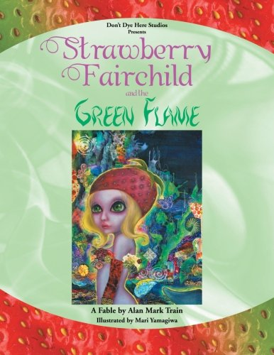 Strawberry Fairchild & the Green Flame: A Fable by Alan Mark Train