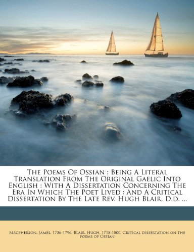 The Poems Of Ossian Being A Literal Translation From The Original Gaelic Into English With A Dissertation Concerning The Era In Which The Poet By The Late Rev Hugh Blair D d