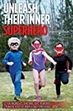 Unleash Their Inner Superhero: 52 Fun Workouts That Will Give Your Kids Strength, Positive Energy, and Confidence...Now!!