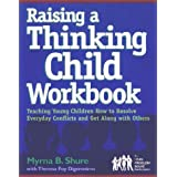Raising a Thinking Child Workbook: Teaching Young Children How to Resolve Everyday Conflicts and Get Along with Others ~ Myrna B. Shure