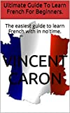 Ultimate Guide To Learn French For Beginners.: The easiest guide to learn French with in no time.