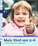 Mein Kind von 0 bis 6: Ein Elternbuch für die wichtigsten Jahre
