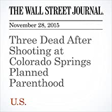 Three Dead After Shooting at Colorado Springs Planned Parenthood (       UNABRIDGED) by Alejandro Lazo, Tamara Audi, Miguel Bustillo Narrated by Paul Ryden