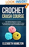 Crochet: Crash Course - The Ultimate Beginner's Course to Learning How to Crochet In Under 12 Hours - Including Quick Projects & Detailed Images