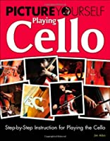 Picture Yourself Playing Cello: Step-by-Step Instruction for Playing the Cello Front Cover