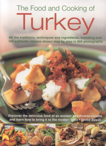 The Food and Cooking of Turkey: All  the traditions, techniques and ingredients, including over 150 authentic recipes shown in 700 step-by-step ... and learn how to bring it to the modern table by Ghille Basan