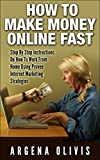 How To Make Money Online Fast: Step By Step Instructions On How To Work From Home Using Proven Internet Marketing Strategies (make money online, internet marketing, passive income)