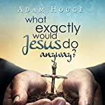 What Exactly Would Jesus Do Anyway? | Adam Houge