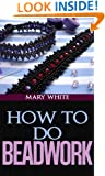 How to Do Beadwork Complete with 100 Illustrations
