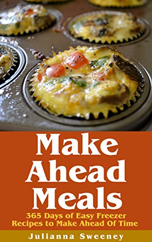 Make Ahead:  365 Days of Quick & Easy, Make Ahead, Freezer Meals (Dump Dinners, Slow Cooker, Overnight Recipes) by Julianna Sweeney