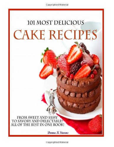 101 Most Delicious Cake Recipes: From Sweet and Sassy to Savory and Delectable! All of the Best in One Book! by Donna K Stevens