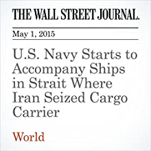 U.S. Navy Starts to Accompany Ships in Strait Where Iran Seized Cargo Carrier (       UNABRIDGED) by Dion Nissenbaum, Asa Fitch Narrated by Ken Borgers