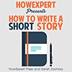 How to Write a Short Story: Your Step-by-Step Guide to Writing a Short Story |  HowExpert Press,Sarah Zachary