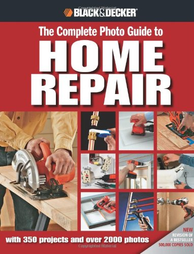 Black & Decker The Complete Photo Guide to Home Repair: with 350 Projects and 2000 Photos (Black & Decker Complete Photo Guide)