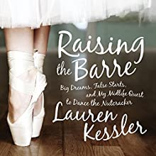 Raising the Barre: Big Dreams, False Starts, and My Midlife Quest to Dance the Nutcracker (       UNABRIDGED) by Lauren Kessler Narrated by Hollis McCarthy