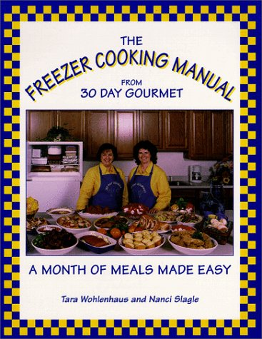 The Freezer Cooking Manual from 30 Day Gourmet : A Month of Meals Made Easy, Tara Wohlenhaus, Jay Tobias, Nanci Slagle