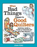 Joan Ford When Bad Things Happen to Good Quilters: A Guide to Starting, Fixing, and Finishing Your Quilting Projects