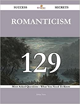 Romanticism 129 Success Secrets: 129 Most Asked Questions On Romanticism - What You Need To Know